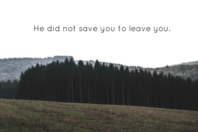 He Did Not Save You To Leave You